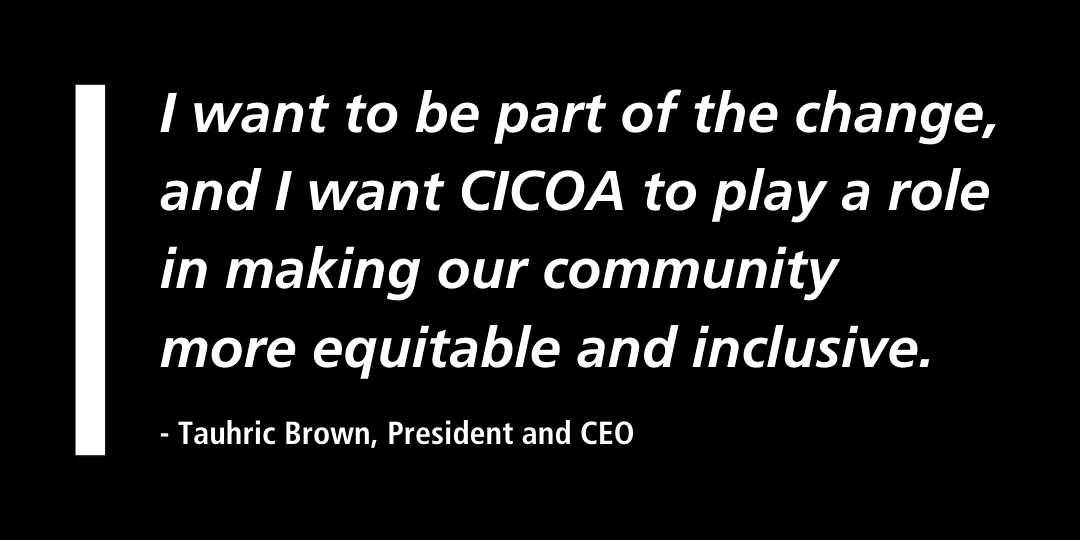 I want to be part of the change and I want CICOA to play a role in making our community more equitable and inclusive